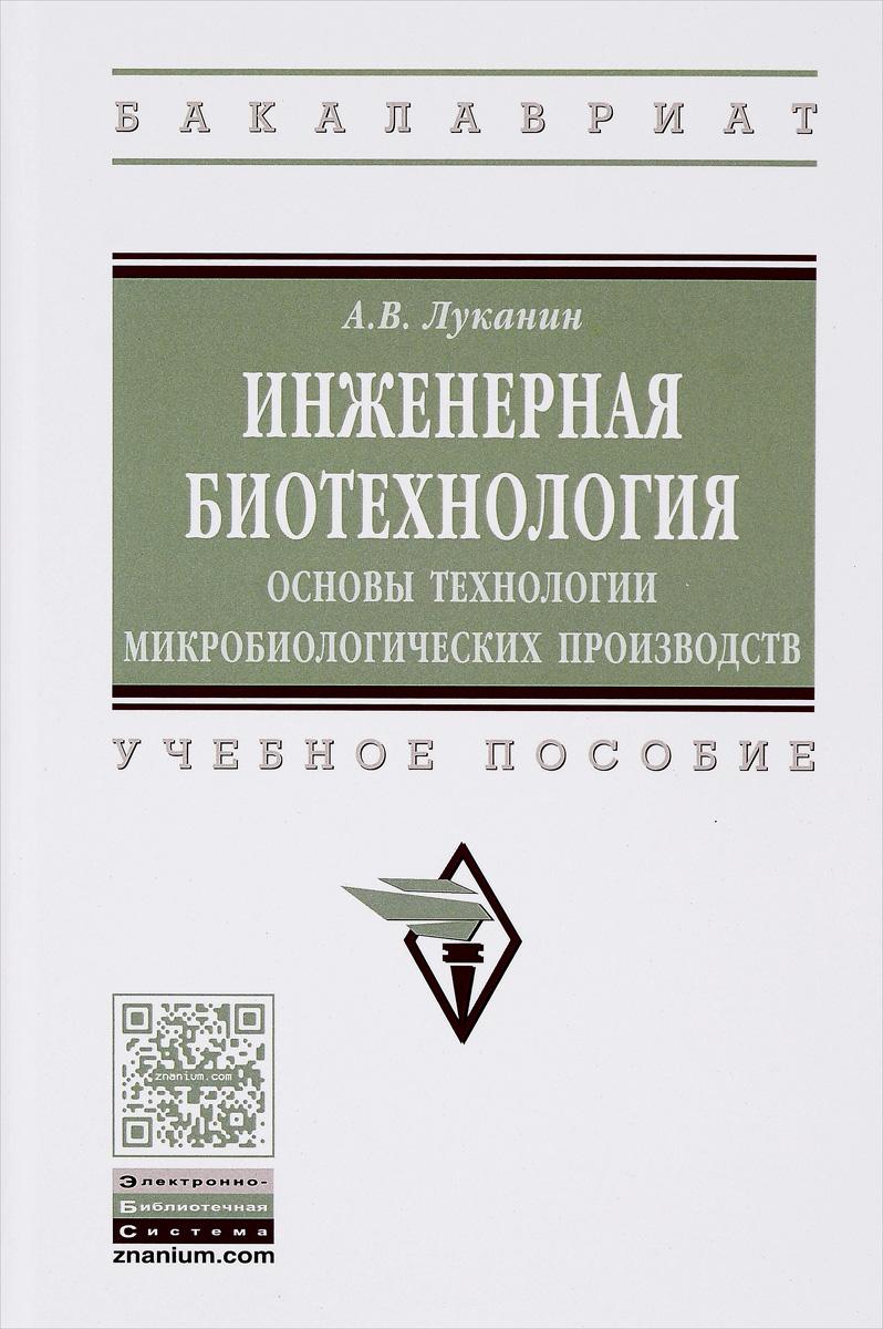 А. В. Луканин Инженерная биотехнология. Основы технологии микробиологических производств. Учебное пособие