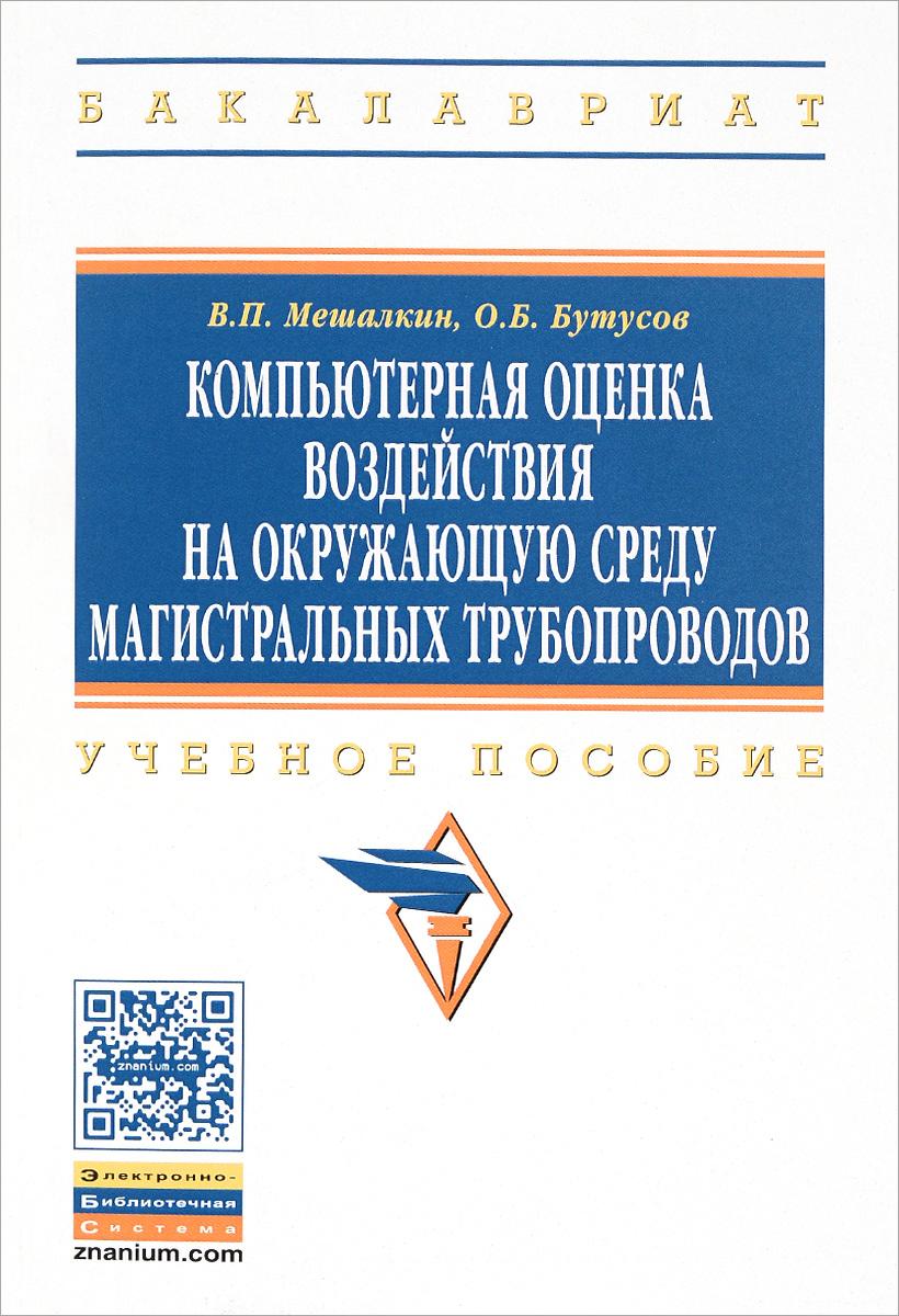 В. П. Мешалкин, О. Б. Бутусов Компьютерная оценка воздействия на окружающую среду магистральных трубопроводов. Учебное пособие
