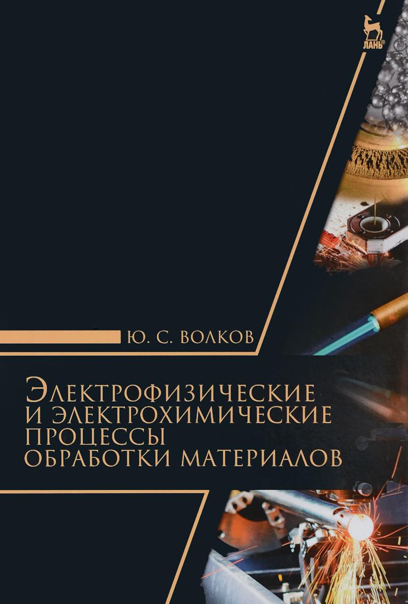 Ю. С. Волков Электрофизические и электрохимические процессы обработки материалов. Учебное пособие