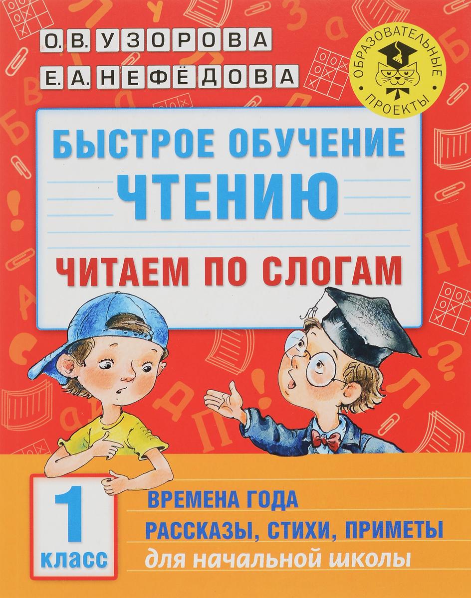 О. В. Узорова, Е. А. Нефедова Быстрое обучение чтению. Читаем по слогам. Времена года. Рассказы, стихи, приметы. 1 класс