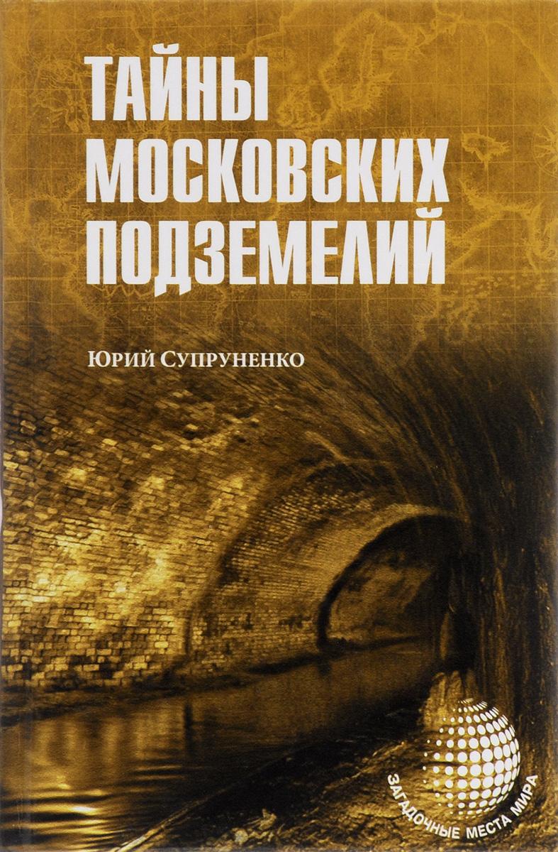 Юрий Супруненко Тайны московских подземелий