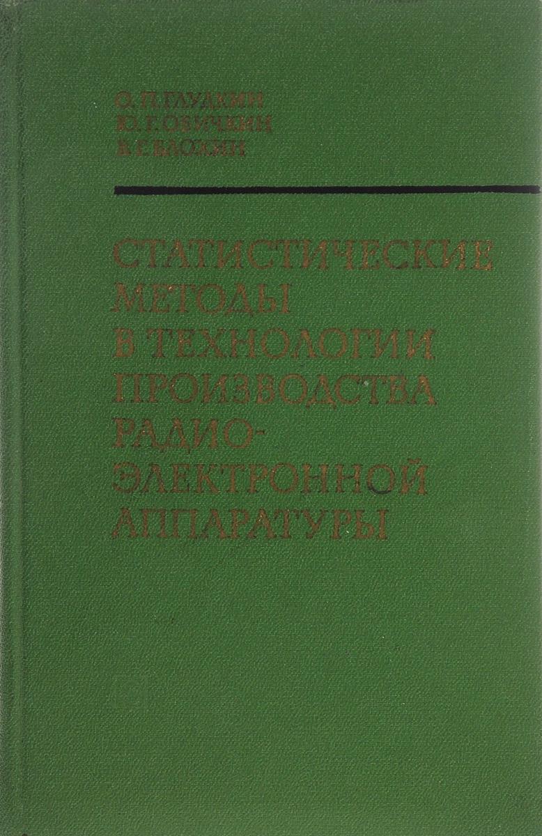О. П. Глудкин, Ю. Г. Обичкин, В. Г. Блохин Статистические методы в технологии производства радиоэлектронной аппаратуры