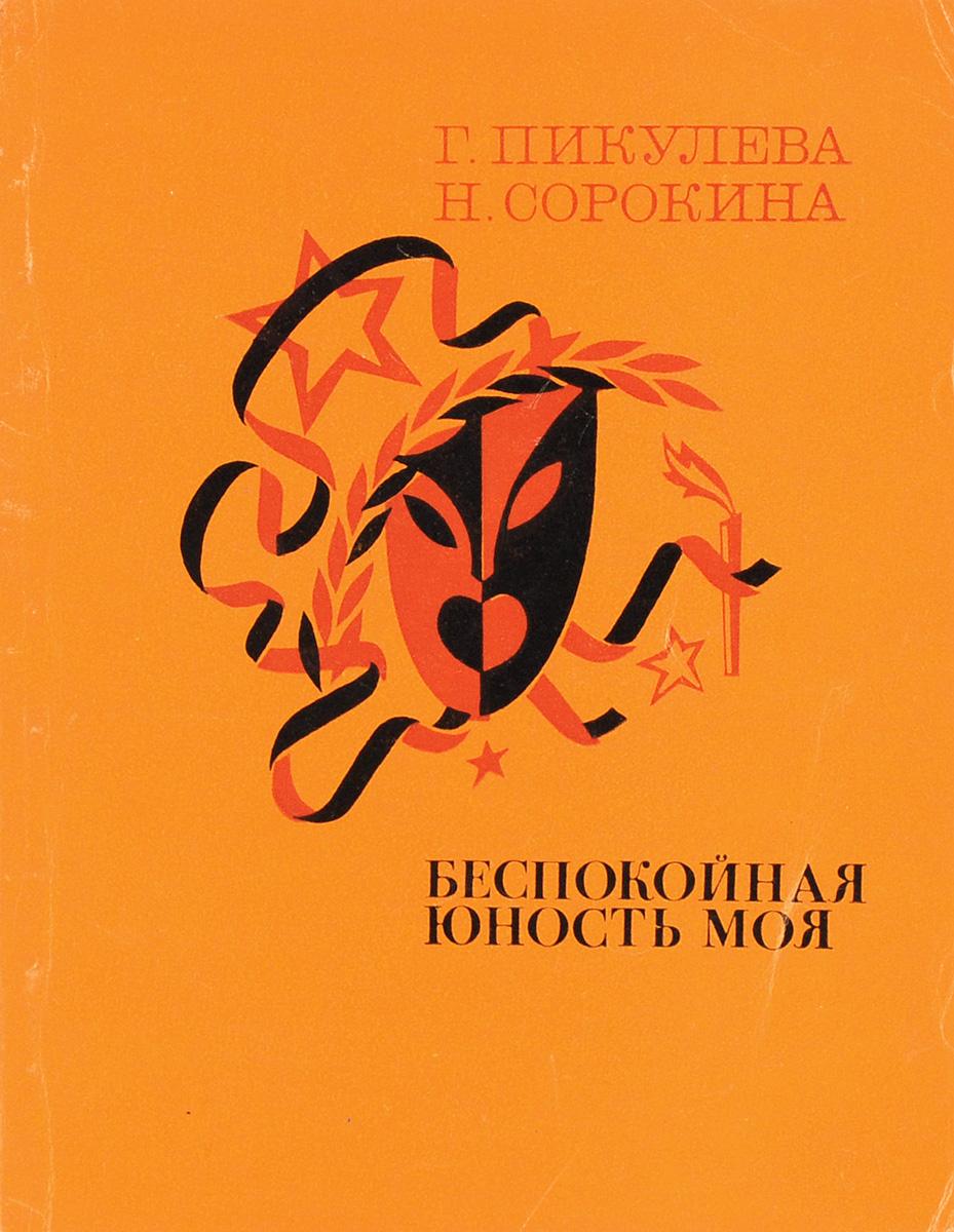 Г. И. Пикулева, Н. С. Сорокина Беспокойная юность моя г н пикалов солдатская юность