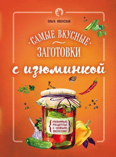 Ольга Ивенская Самые вкусные заготовки с изюминкой