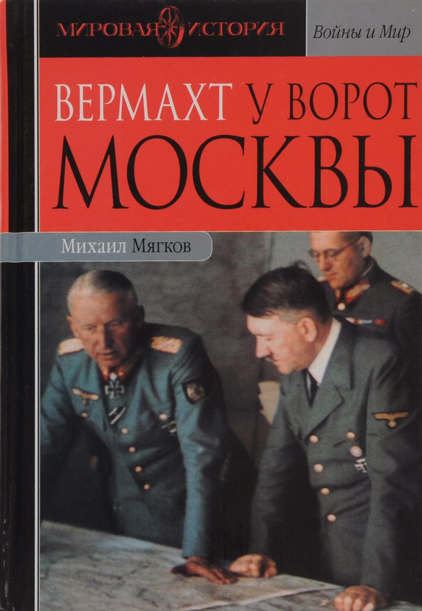 Михаил Мягков Вермахт у ворот Москвы