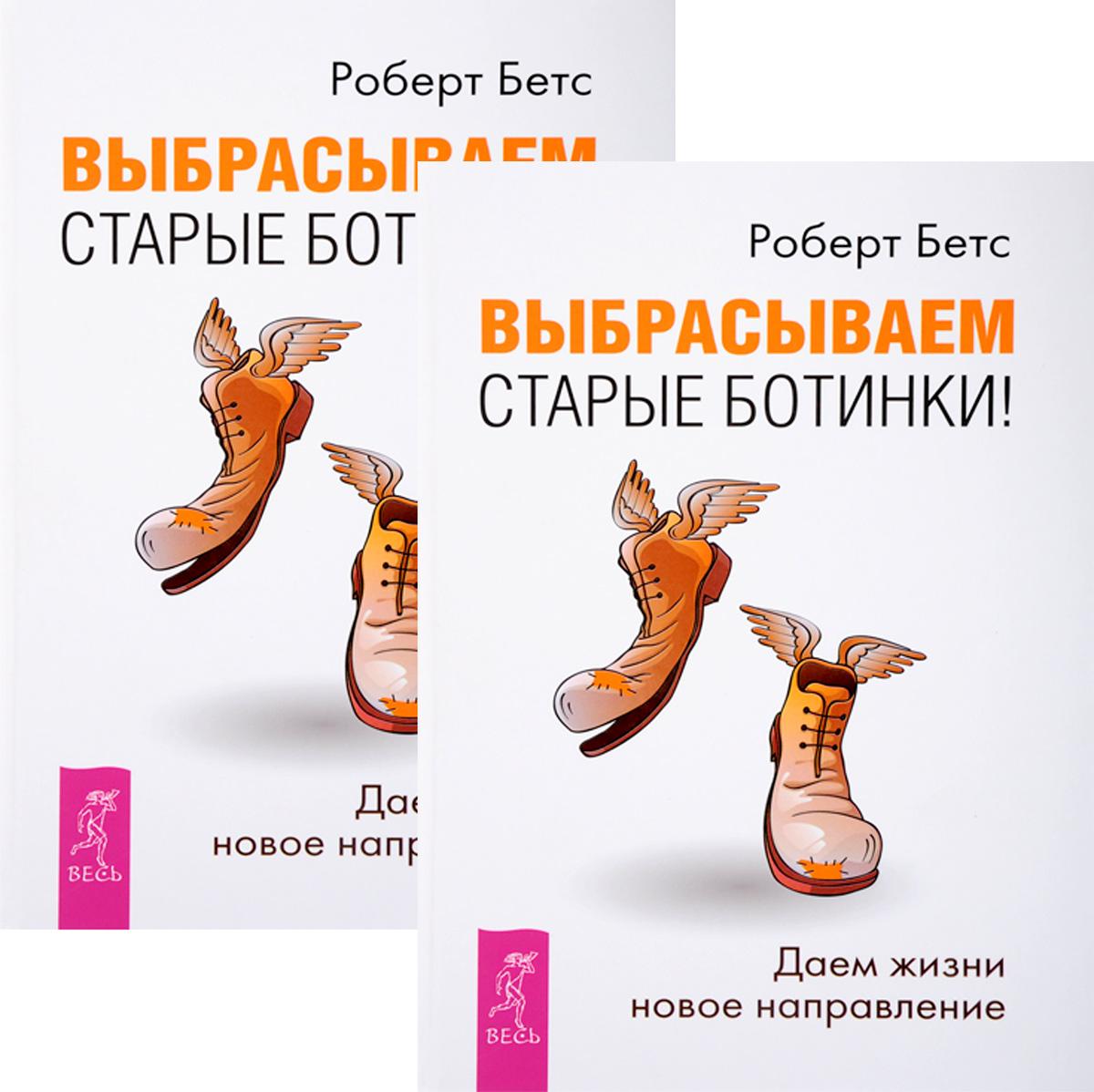 Роберт Бетс Выбрасываем старые ботинки! Даем жизни новое направление (комплект из 2 книг)