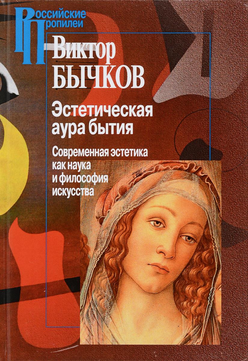 Виктор Бычков Эстетическая аура бытия. Современная эстетика как наука и философия искусства