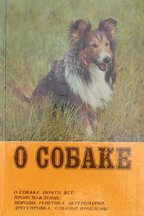 О собаке почти все: происхождение, породы, генетика, ветеринария, дрессировка, собачьи проблемы