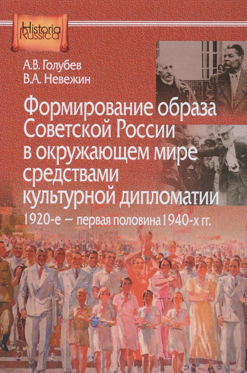 А. В. Голубев, В. А. Невежин Формирование образа Советской России в окружающем мире средствами культурной дипломатии, 1920-е - первая половина 1940-х гг