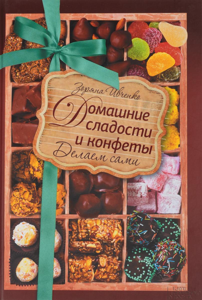 Зоряна Ивченко Домашние сладости и конфеты. Делаем сами