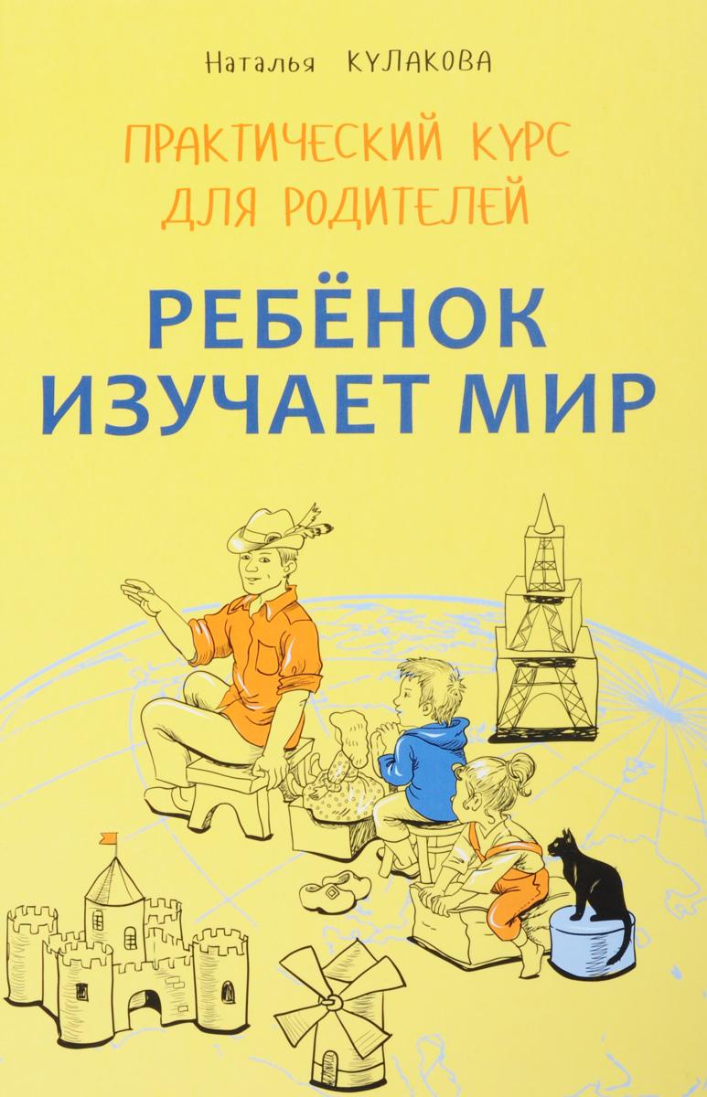 Наталья Кулакова Ребенок изучает мир. Занятия с детьми 2-6 лет. Практический курс для родителей
