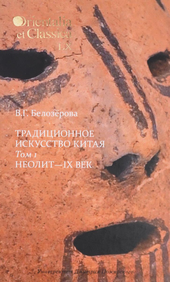 В. Г. Белозерова Традиционное искусство Китая. В 2 томах. Том 1. Неолит - IX век