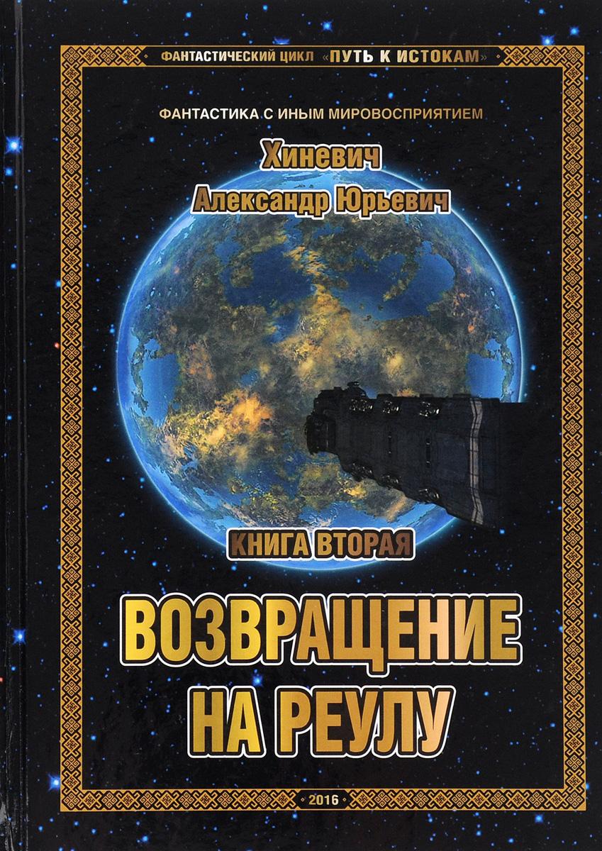 А. Ю. Хиневич Путь к Истокам. Книга 2. Возвращение на Реулу цена и фото