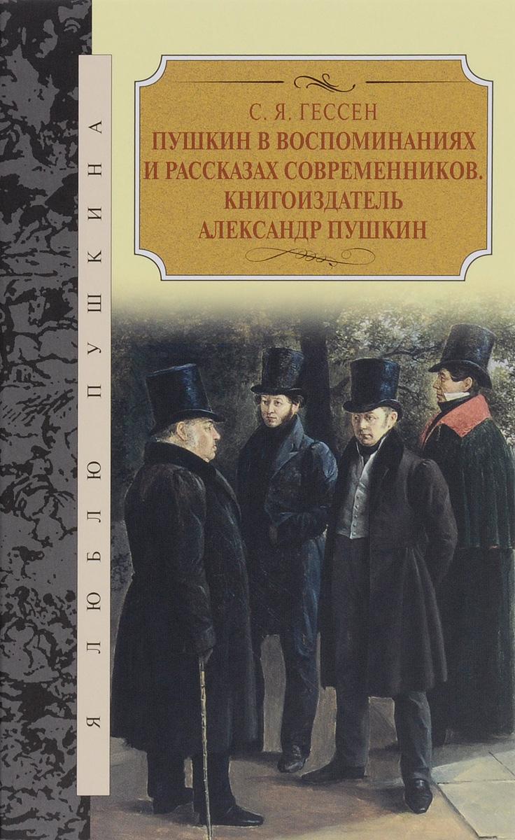 С. Я. Гессен Пушкин в воспоминаниях и рассказах современников. Книгоиздатель Александр Пушкин