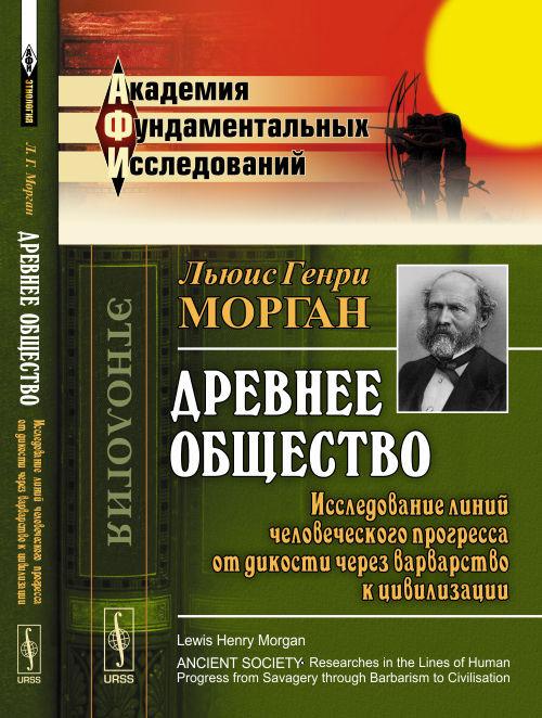 Морган Л.Г. Древнее общество. Исследование линий человеческого прогресса от дикости через варварство к цивилизации