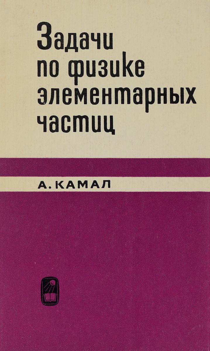 Камал А. Задачи по физике элементарных частиц цена