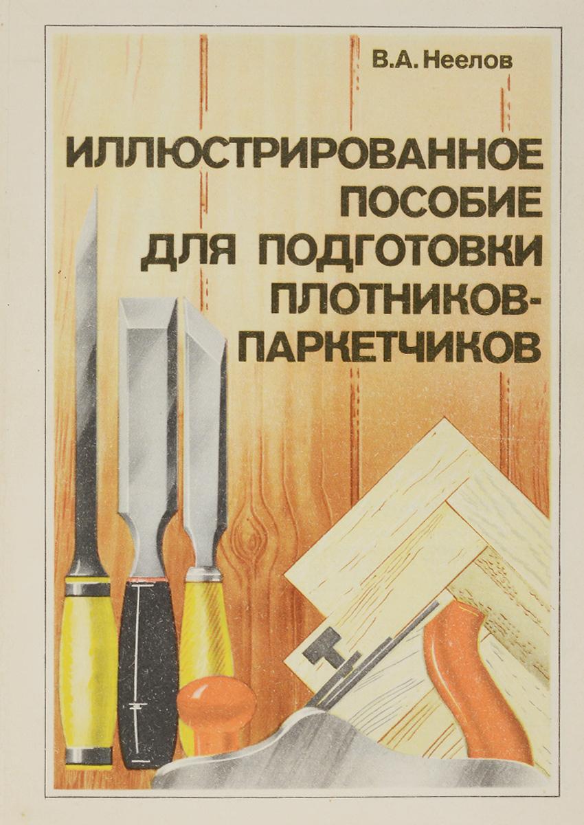 В. А. Неелов Иллюстрированное пособие для подготовки плотников-паркетчиков