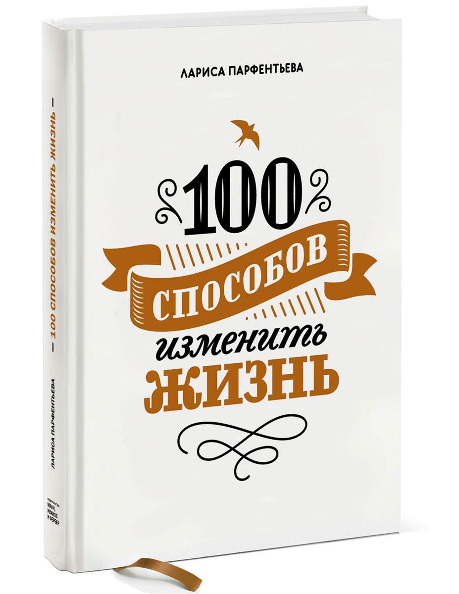 Лариса Парфентьева. 100 способов изменить жизнь