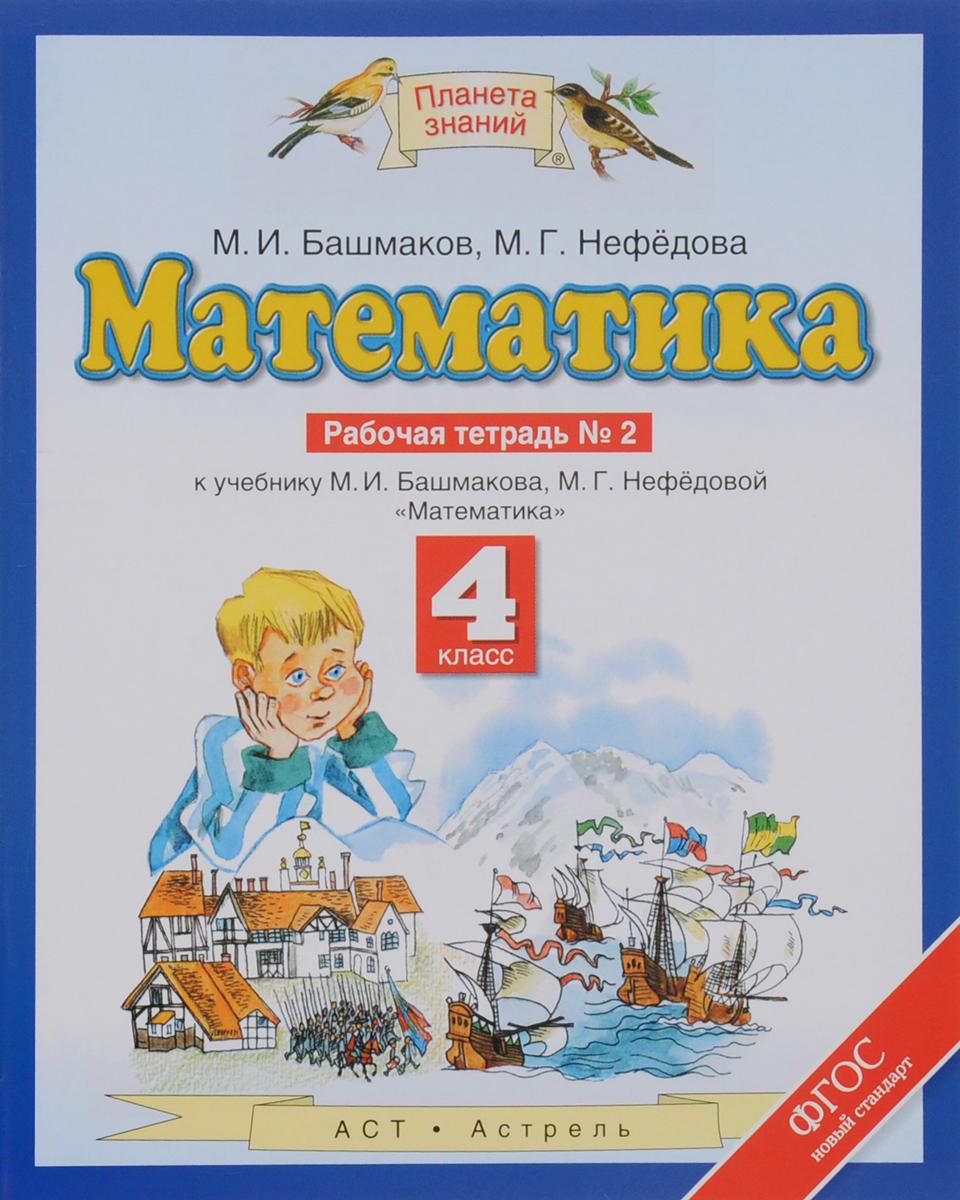 М. И. Башмаков, М. Г. Нефедова Математика. 4 класс. Рабочая тетрадь №2. К учебнику М. И. Башмакова, М. Г. Нефедовой