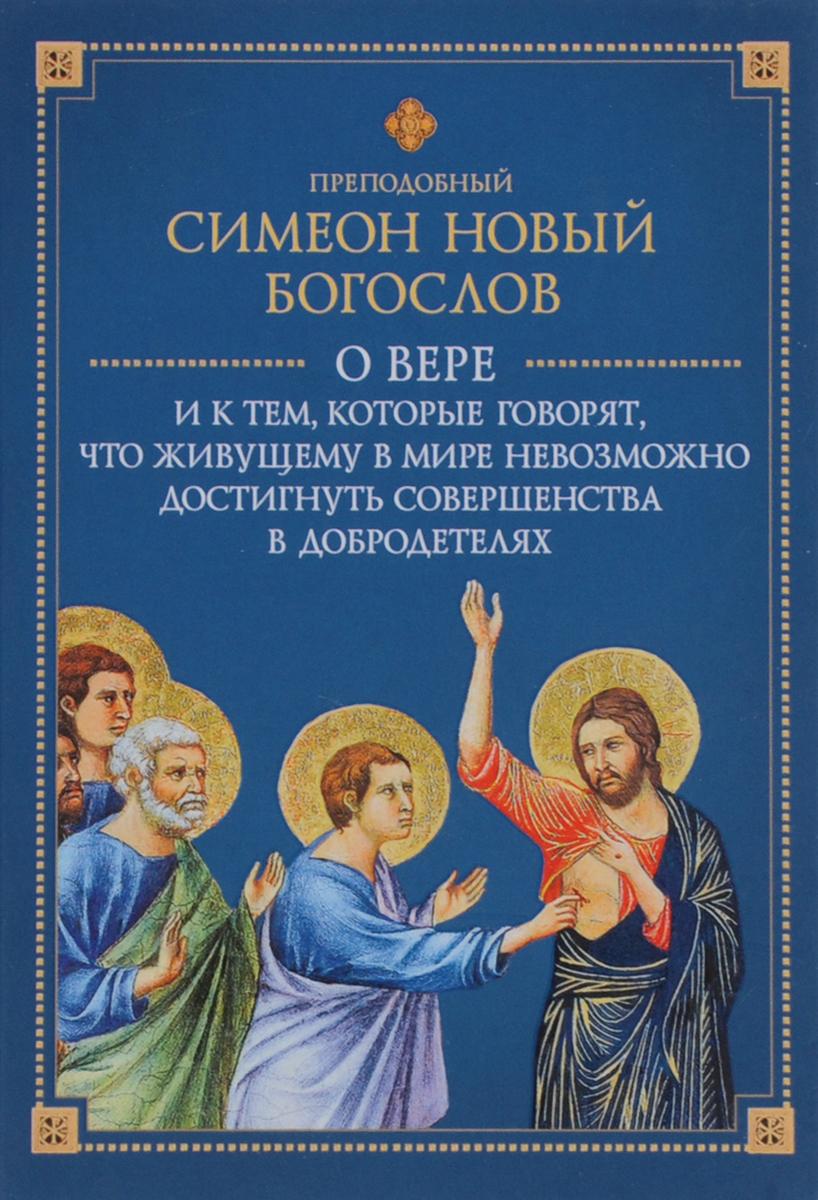 преподобный Симеон Новый Богослов О вере и к тем, которые говорят, что живущему в мире невозможно достигнуть совершенства в добродетелях