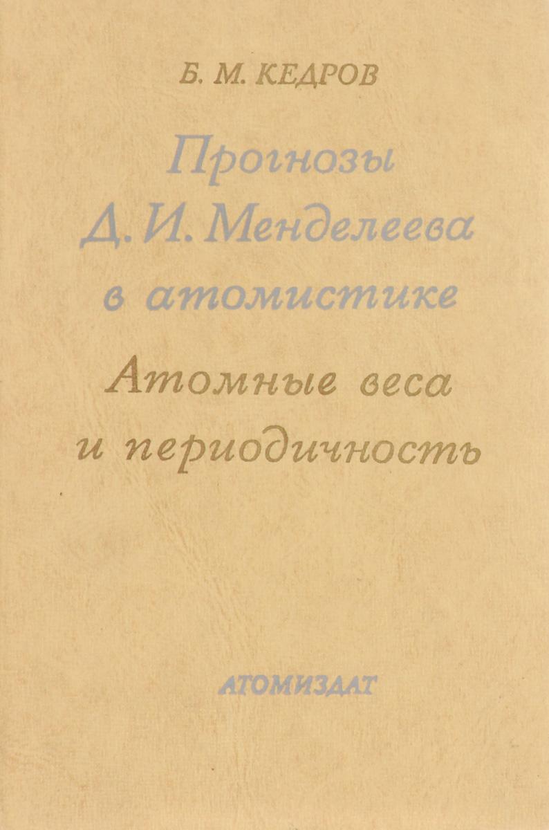Б. М. Кедров Прогнозы Д. И. Менделеева в атомистике. Атомные веса и периодичность