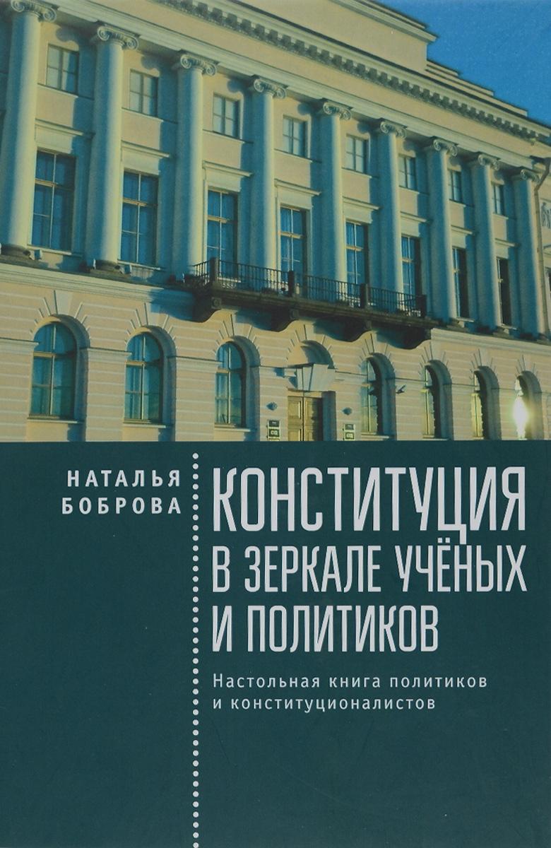 Наталья Боброва Конституция в зеркале учёных и политиков. Настольная книга политиков и конституционалистов