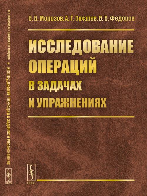 В. В. Морозов, А. Г. Сухарев, В. В. Федоров Исследование операций в задачах и упражнениях