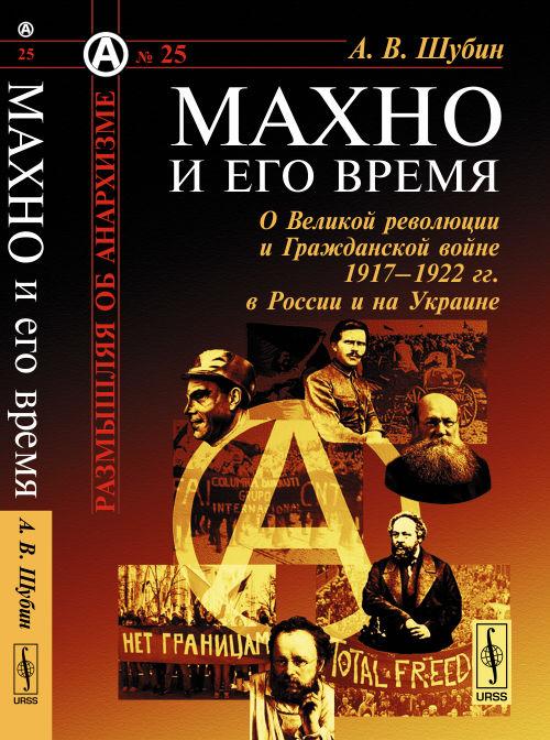 Шубин А.В. Махно и его время. О Великой революции и Гражданской войне 1917-1922 гг. в России и на Украине