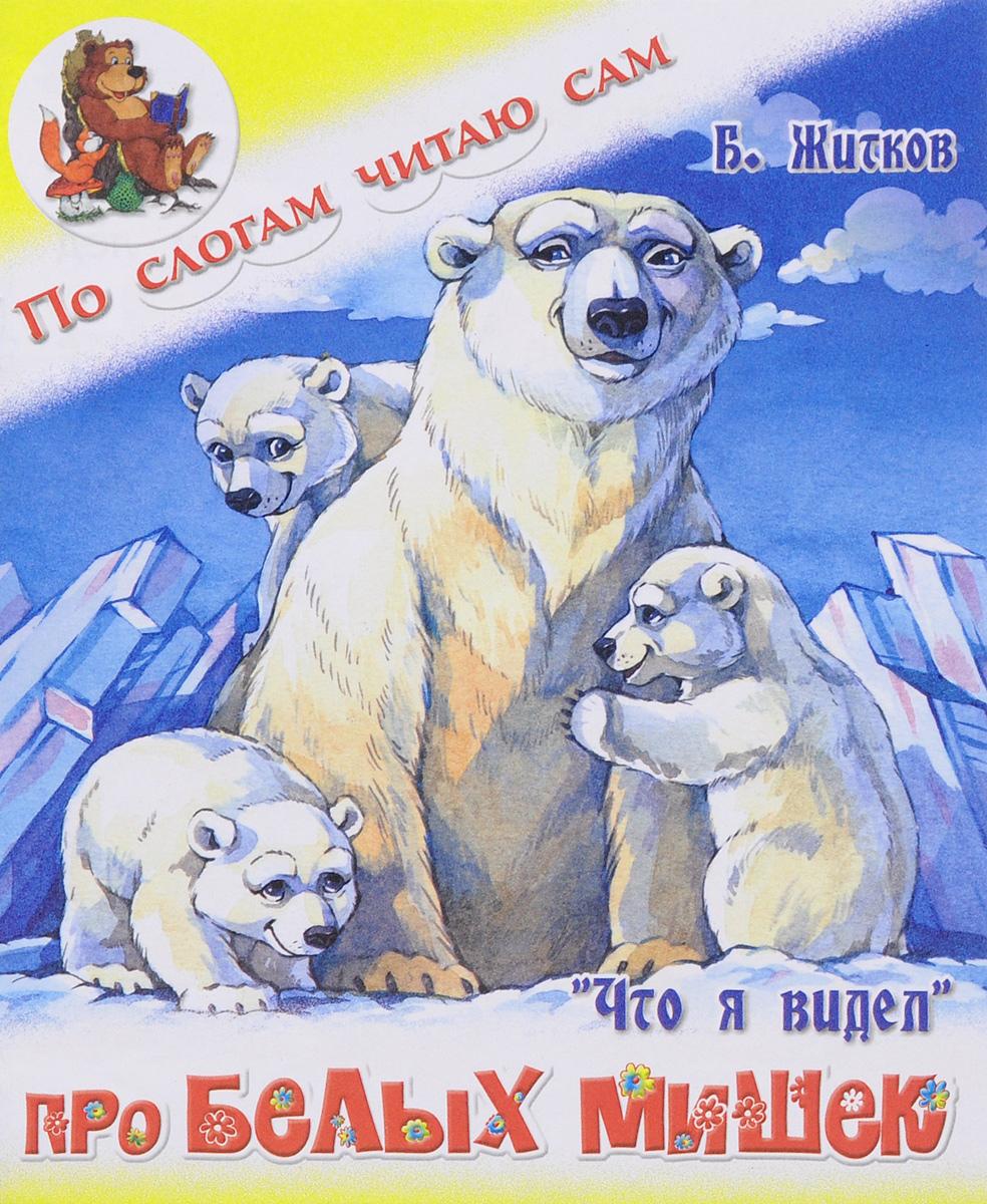Б. Житков По слогам читаю сам. Что я видел. Про белых мишек