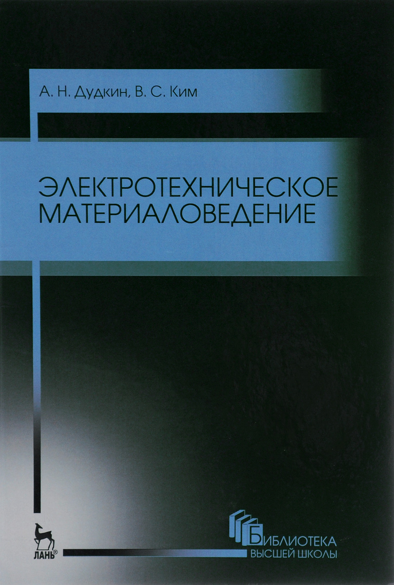 А. Н. Дудкин, В. С. Ким Электротехническое материаловедение. Учебное пособие дудкин а ким в электротехническое материаловедение
