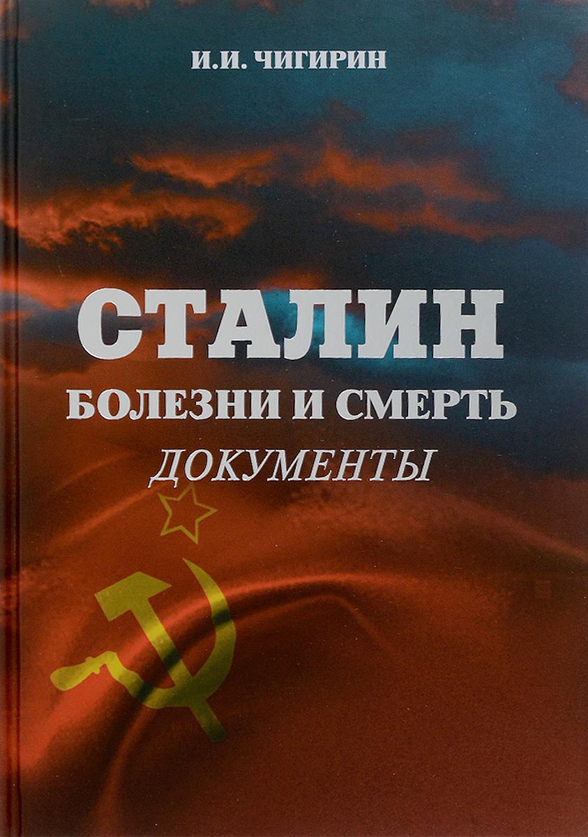 И. И. Чигирин Сталин. Болезни и смерть. Документы