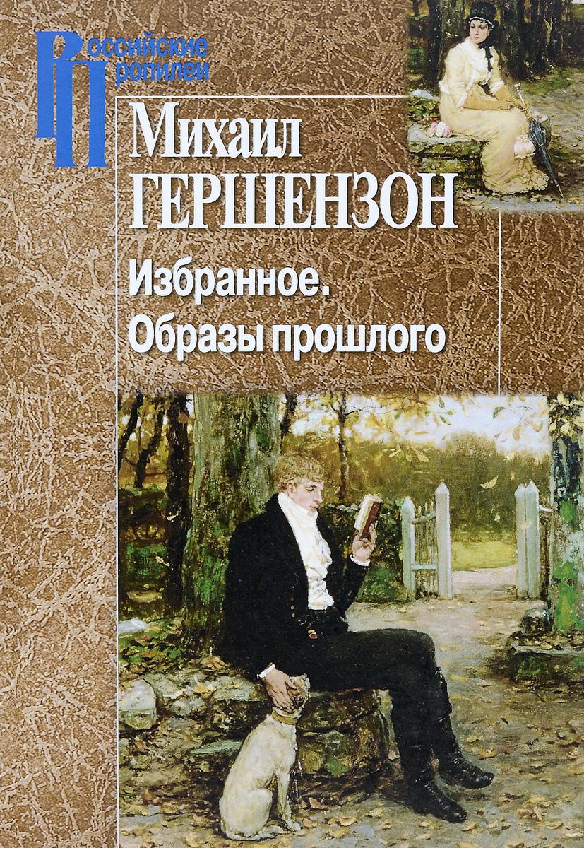 Михаил Гершензон Михаил Гершензон. Избранное. Образы прошлого.