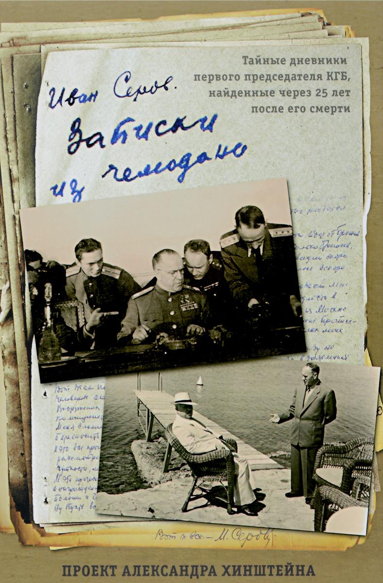 Иван Серов Записки из чемодана. Тайные дневники председателя КГБ, найденные через 25 лет после его смерти
