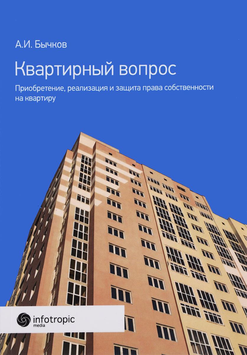 А. И. Бычков Квартирный вопрос. Приобретение, реализация и защита права собственности на квартиру