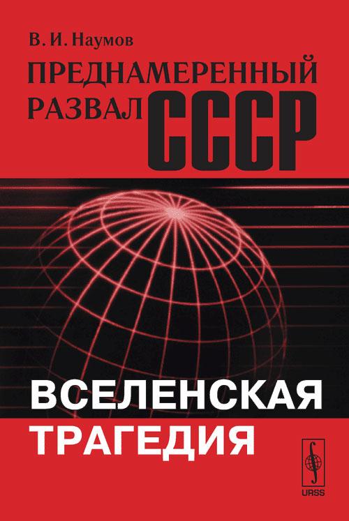 Наумов В.И. Преднамеренный развал СССР. Вселенская трагедия