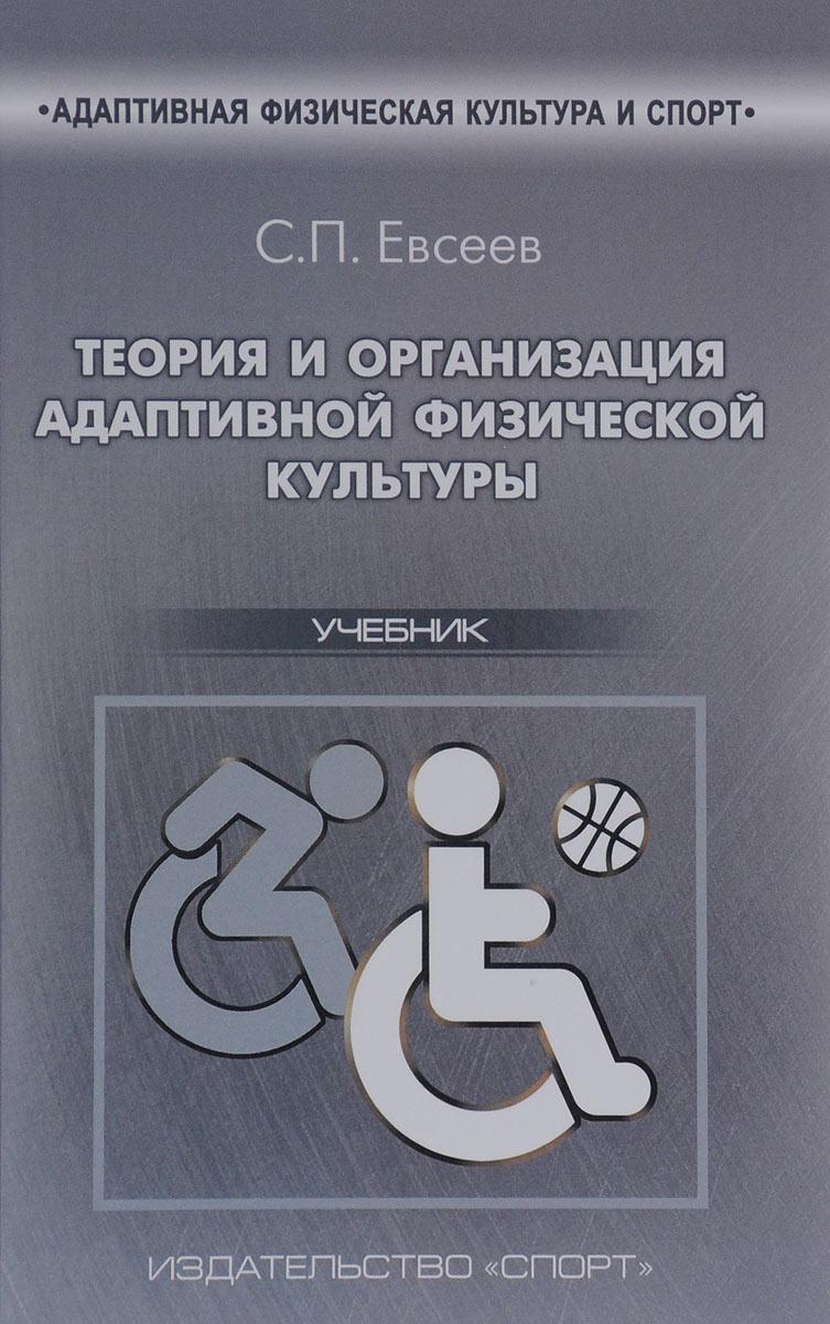 С. П. Евсеев Теория и организация адаптивной физической культуры. Учебник