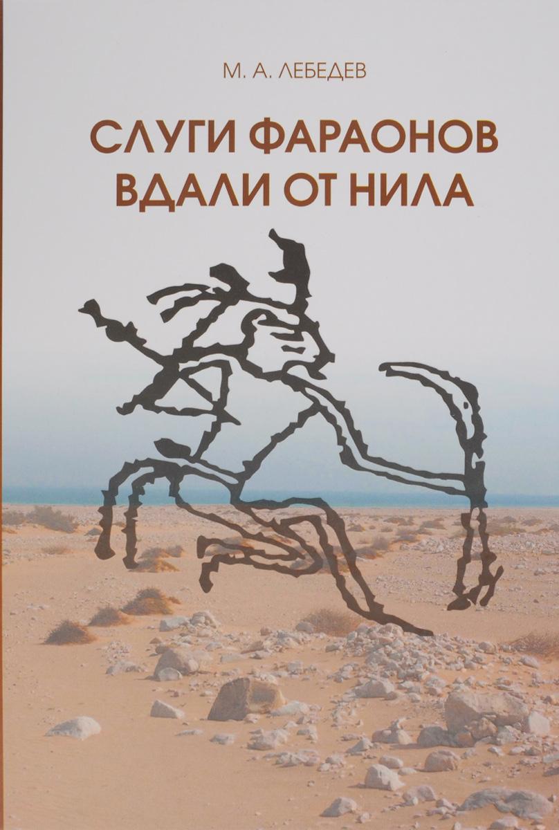М. А. Лебедев Слуги Фараона вдали от Нила. Развитие контактов древнеегипетской цивилизации с окружающими областями в эпоху Древнего и Среднего царств