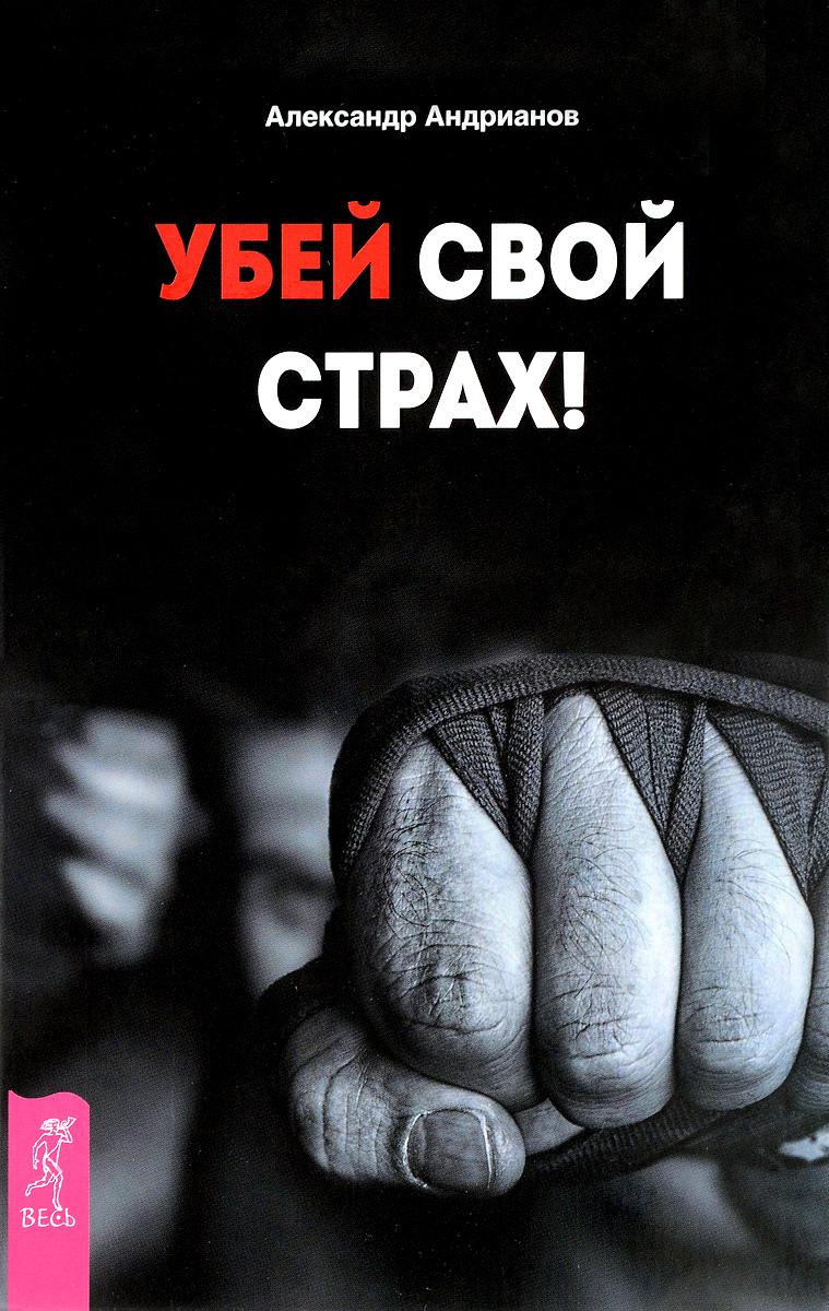 Александр Андрианов Убей свой страх!