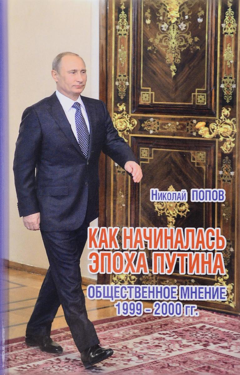 Николай Попов Как начиналась эпоха Путина. Общественное мнение 1999-2000 гг.