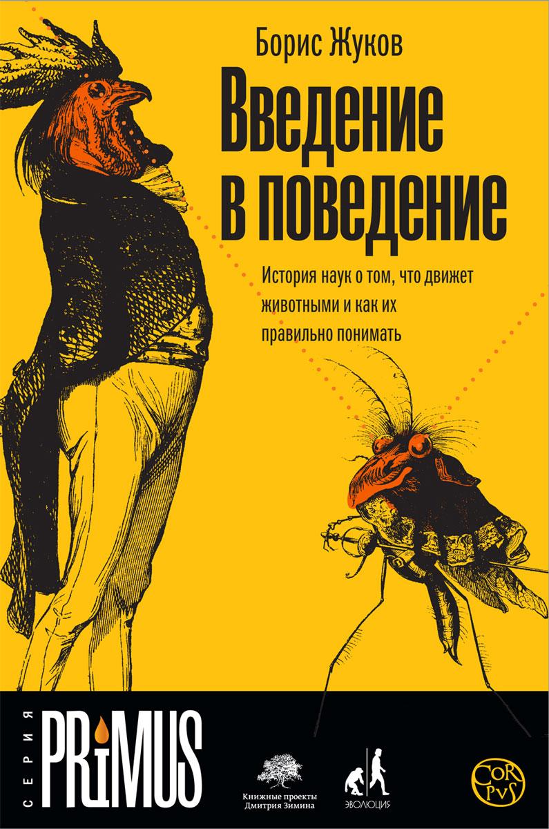 Введение в поведение. История наук о том, что движет животными и как их правильно понимать Научный журналист Борис Жуков...