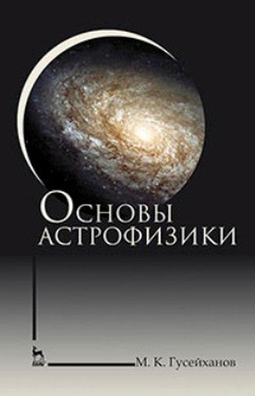 М. К. Гусейханов Основы астрофизики. Учебное пособие м ф панов а в соломонов физические основы фотоники учебное пособие