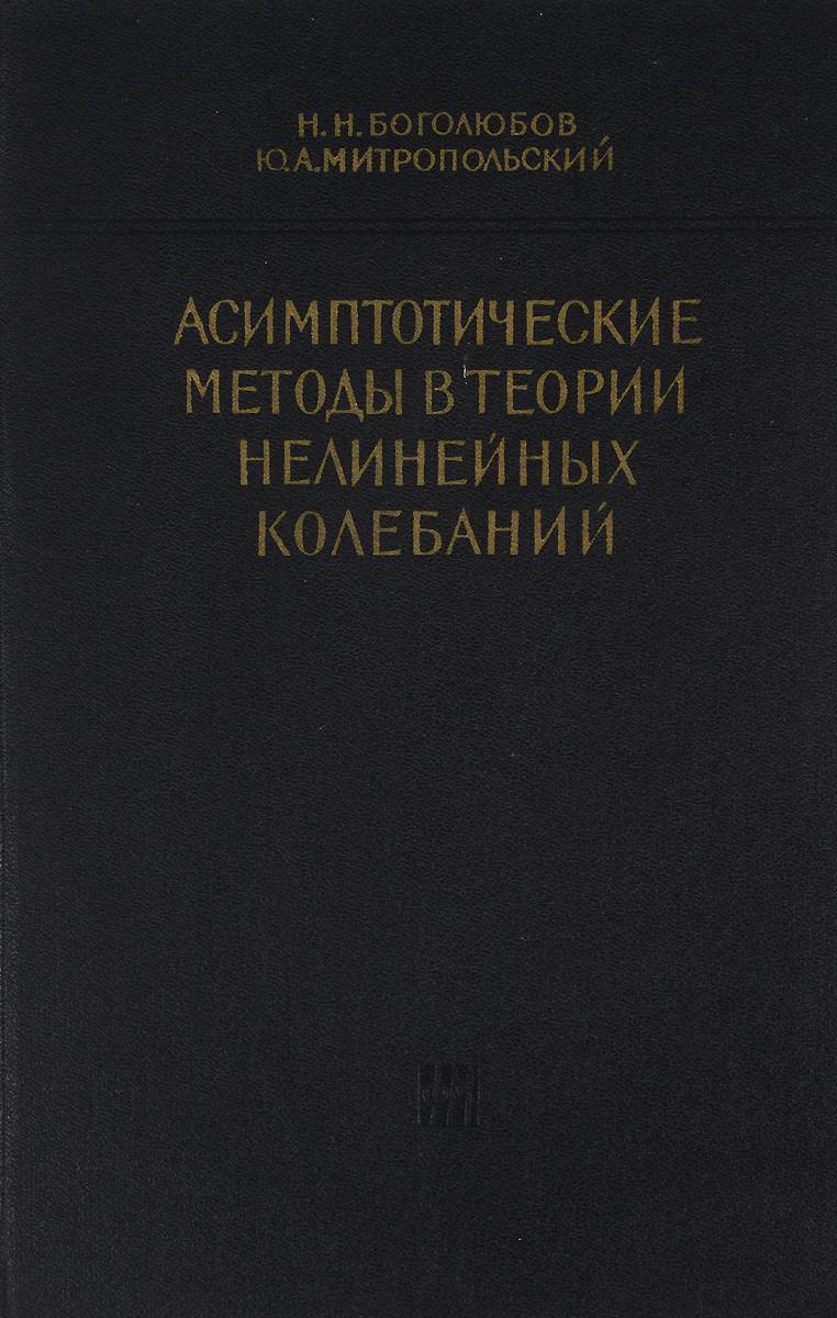 Н. Н. Боголюбов, Ю. А. Митропольский Асимптотические методы в теории нелинейных колебаний