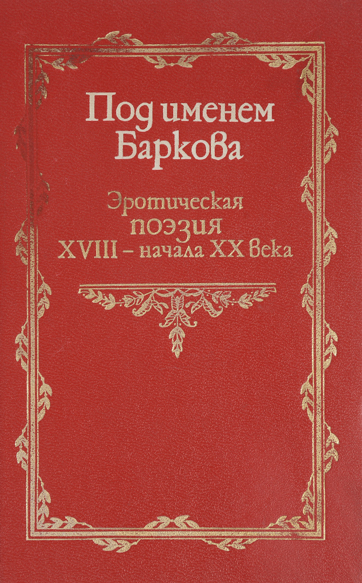 Под именем Баркова. Эротическая поэзия XVIII - начала XX века