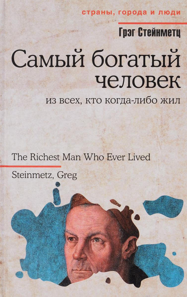 Грэг Стейнметц Самый богатый человек из всех, кто когда-либо жил