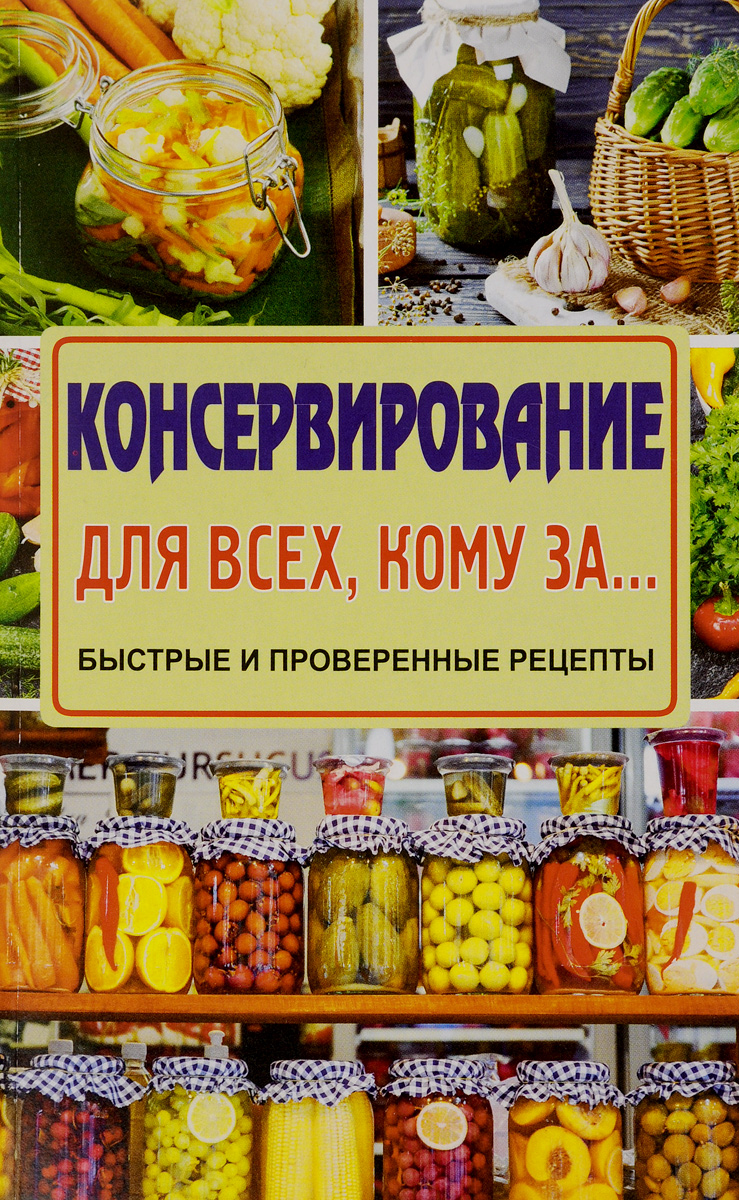 Елена Тверская Консервирование для всех, кому за… Быстрые и проверенные рецепты нет вредным привычкам проверенные методики и рецепты