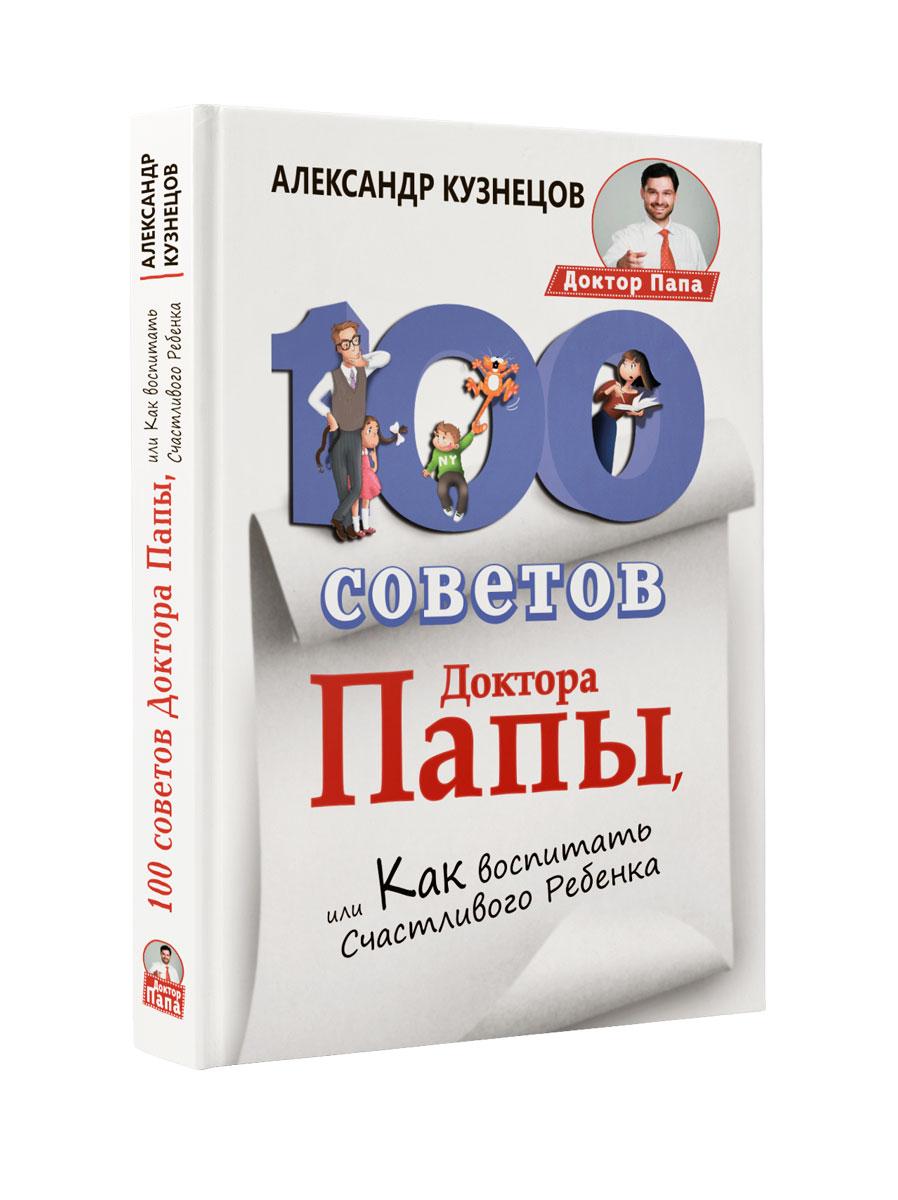 100 Советов Доктора Папы, или Как воспитать Счастливого Ребенка   Кузнецов Александр Владимирович
