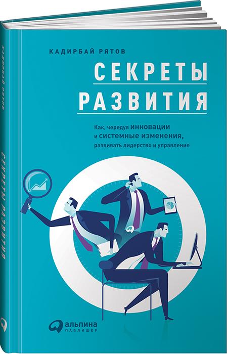 Кадирбай Рятов Секреты развития. Как, чередуя инновации и системные изменения, развивать лидерство и управление