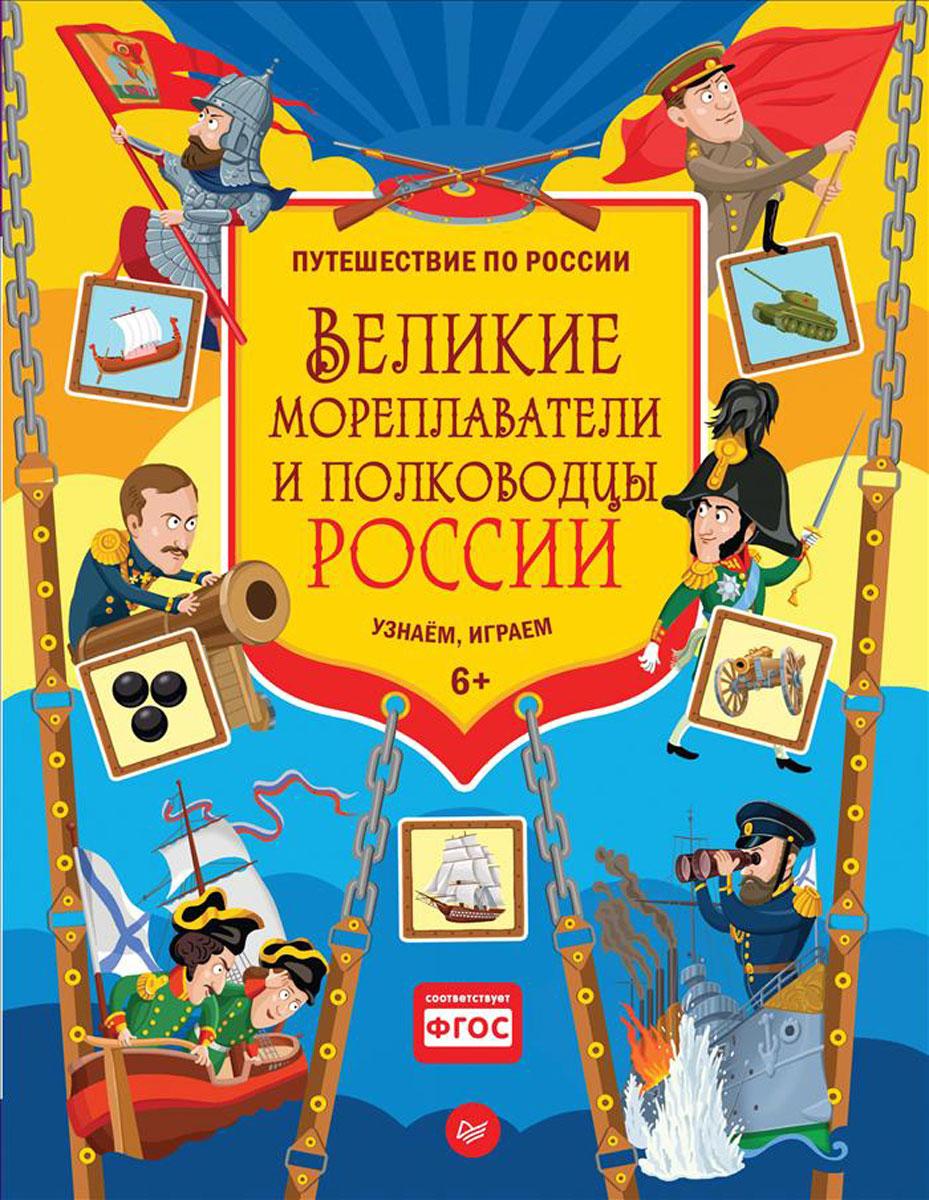 Д. Плаксунова Великие мореплаватели и полководцы России. Узнаём, играем