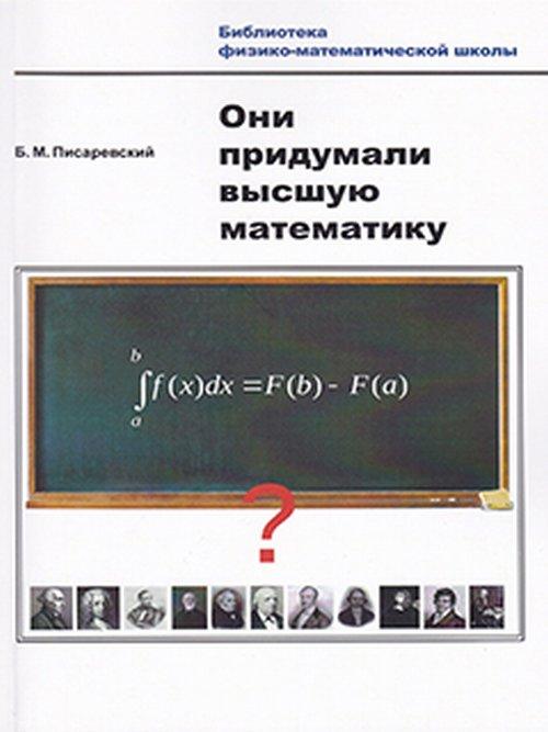 Б. М. Писаревский Они придумали высшую математику писаревский б харин в о математике математиках и не только