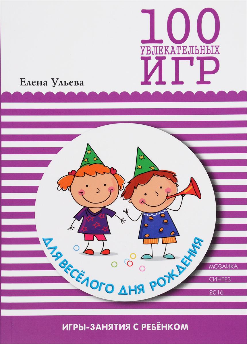 Книга 100 увлекательных игр для веселого дня рождения. Елена Ульева